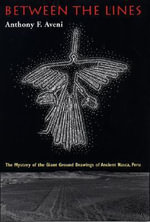 Between the Lines : the Mystery of the Giant Ground Drawings of Ancient Nasca, Peru - Anthony F. Aveni
