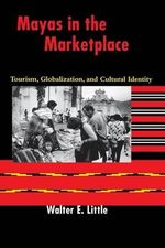Mayas in the Marketplace : Tourism, Globalization, and Cultural Identity - Walter E. Little