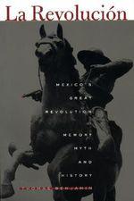 La Revolucion : Mexico's Great Revolution as Memory, Myth and History - Thomas Benjamin