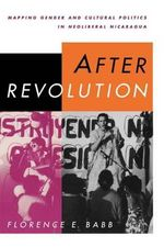 After Revolution : Mapping Gender and Cultural Politics in Neoliberal Nicaragua - Florence E. Babb
