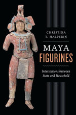 Maya Figurines : Intersections Between State and Household - Christina T. Halperin