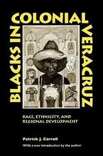 Blacks in Colonial Veracruz : Race, Ethnicity and Regional Development - Patrick J. Carroll