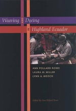 Weaving and Dyeing in Highland Ecuador : Tourism, Cloth, and Culture on an Andean Island - Ann Pollard Rowe