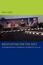 Negotiating for the Past : Archaeology, Nationalism, and Diplomacy in the Middle East, 1919-1941 - James F. Goode