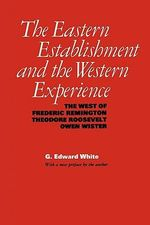 The Eastern Establishment and the Western Experience : The West of Frederic Remington, Theodore Roosevelt, and Owen Wister - G. Edward White