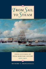 From Sail to Steam : Four Centuries of Texas Maritime History, 1500-1900 - Richard Y. Francaviglia