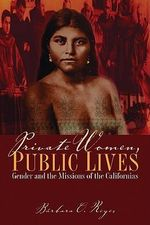 Private Women, Public Lives : Gender and the Missions of the Californias - Barbara O. Reyes