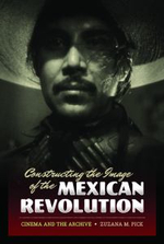 Constructing the Image of the Mexican Revolution : Cinema and the Archive - Zuzana M. Pick
