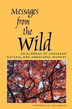 Messages from the Wild : An Almanac of Suburban Natural and Unnatural History - Frederick R. Gehlbach