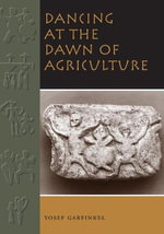 Dancing at the Dawn of Agriculture : Dance and Display at the Beginning of Farming - Yosef Garfinkel
