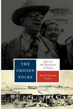 The Chosen Folks : Jews on the Frontiers of Texas - Bryan Edward Stone