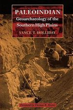 Paleoindian Geoarchaeology of the Southern High Plains : Texas Archaeology & Ethnohistory Series - Vance T. Holliday