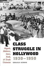 Class Struggle in Hollywood, 1930-1950 : Moguls, Mobsters, Stars, Reds and Trade Unionists - Gerald Horne