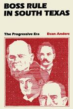 Boss Rule in South Texas : The Progressive Era - Evan Anders