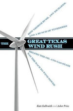 The Great Texas Wind Rush : How George Bush, Ann Richards, and a Bunch of Tinkerers Helped the Oil and Gas State Win the Race to Wind Power - Kate Galbraith