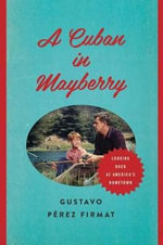 A Cuban in Mayberry : Looking Back at America's Hometown - Gustavo Perez Firmat