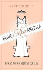 Being Miss America : Behind the Rhinestone Curtain - Kate Shindle