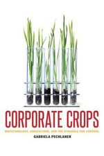 Corporate Crops : Biotechnology, Agriculture, and the Struggle for Control - Gabriella Pechlaner