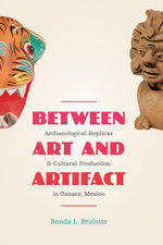 Between Art and Artifact : Archaeological Replicas and Cultural Production in Oaxaca, Mexico - Ronda L. Brulotte