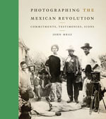 Photographing the Mexican Revolution : Commitments, Testimonies, Icons - John Mraz
