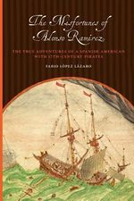 The Misfortunes of Alonso Ramirez : The True Adventures of a Spanish American with 17th-Century Pirates - Fabio Lopez Lazaro