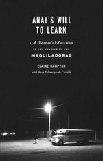 Anay's Will to Learn : A Woman's Education in the Shadow of the Maquiladoras - Elaine Hampton
