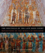 The Spectacle of the Late Maya Court : Reflections on the Murals of Bonampak - Mary Miller