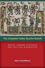 The Complete Codex Zouche-Nuttall : Mixtec Lineage Histories and Political Biographies - Robert Lloyd Williams
