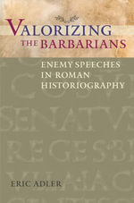 Valorizing the Barbarians : Enemy Speeches in Roman Historiography - Eric Adler