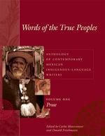 Words of the True Peoples/Palabras de Los Seres Verdaderos : Anthology of Contemporary Mexican Indigenous-Language Writers/Antologia de Escritores Actu