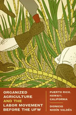 Organized Agriculture and the Labor Movement Before the Ufw : Puerto Rico, Hawai'i, California - Dionicio Nodin Valdes