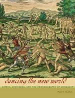 Dancing the New World : Aztecs, Spaniards, and the Choreography of Conquest - Paul A. Scolieri