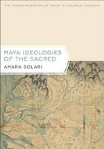 Maya Ideologies of the Sacred : The Transfiguration of Space in Colonial Yucatan - Amara Solari