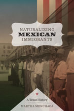 Naturalizing Mexican Immigrants : A Texas History - Martha Menchaca