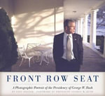 Front Row Seat : A Photographic Portrait of the Presidency of George W. Bush - Eric Draper