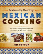 Naturally Healthy Mexican Cooking : Authentic Recipes for Dieters, Diabetics, and All Food Lovers - Jim Peyton