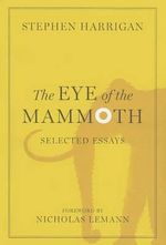 The Eye of the Mammoth : Selected Essays - Stephen Harrigan