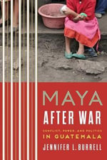 Maya After War : Conflict, Power, and Politics in Guatemala - Jennifer L. Burrell