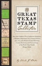The Great Texas Stamp Collection : How Some Stubborn Texas Confederate Postmasters, a Handful of Determined Texas Stamp Collectors, and a Few of the Wo - Charles W. Deaton