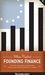 Founding Finance : How Debt, Speculation, Foreclosures, Protests, and Crackdowns Made Us a Nation - William Hogeland
