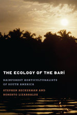The Ecology of the Bari : Rainforest Horticulturalists of Latin America - Stephen Beckerman