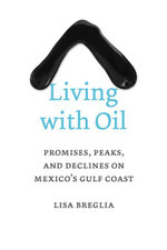 Living with Oil : Promises, Peaks, and Declines on Mexico's Gulf Coast - Lisa Breglia