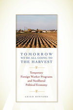 Tomorrow We're All Going to the Harvest : Temporary Foreign Worker Programs and Neoliberal Political Economy - Leigh Binford