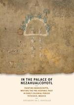 In the Palace of Nezahualcoyotl : Painting Manuscripts, Writing the Pre-Hispanic Past in Early Colonial Period Tetzcoco, Mexico - Eduardo de J. Douglas