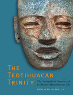 The Teotihuacan Trinity : The Sociopolitical Structure of an Ancient Mesoamerican City - Annabeth Headrick