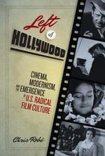 Left of Hollywood : Cinema, Modernism, and the Emergence of U.S. Radical Film Culture - Chris Robé
