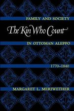 The Kin Who Count : Family and Society in Ottoman Aleppo, 1770-1840 - Margaret Lee Meriwether