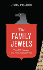 The Family Jewels : The CIA, Secrecy, and Presidential Power - John Prados