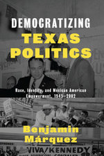 Democratizing Texas Politics : Race, Identity, and Mexican American Empowerment, 1945-2002 - Benjamin Márquez