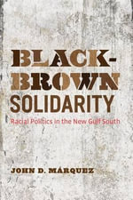 Black-Brown Solidarity : Racial Politics in the New Gulf South - John D. Marquez